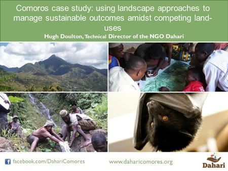 Www.daharicomores.org facebook.com/DahariComores Comoros case study: using landscape approaches to manage sustainable outcomes amidst competing land- uses.