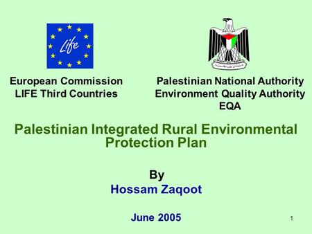 1 Palestinian Integrated Rural Environmental Protection Plan By Hossam Zaqoot June 2005 European Commission LIFE Third Countries Palestinian National Authority.