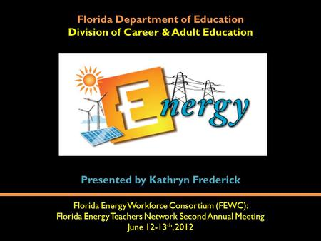 Florida Department of Education Division of Career & Adult Education Florida Energy Workforce Consortium (FEWC): Florida Energy Teachers Network Second.