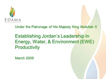 Under the Patronage of His Majesty King Abdullah II Establishing Jordan's Leadership In Energy, Water, & Environment (EWE) Productivity March 2009.