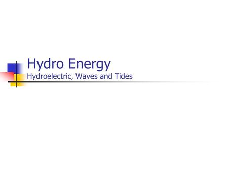 Hydro Energy Hydroelectric, Waves and Tides. Mechanical Energy Due to gravity Hydropower from dams Tides Due to Waves Surface Currents Underwater Currents.