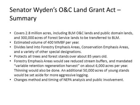 Senator Wyden's O&C Land Grant Act – Summary Covers 2.8 million acres, including BLM O&C lands and public domain lands, and 300,000 acres of Forest Service.