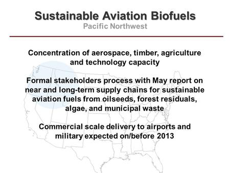 Sustainable Aviation Biofuels Pacific Northwest Concentration of aerospace, timber, agriculture and technology capacity Formal stakeholders process with.