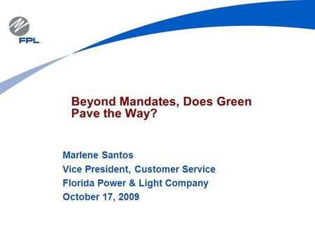 Beyond Mandates, Does Green Pave the Way? Marlene Santos Vice President, Customer Service Florida Power & Light Company October 17, 2009.