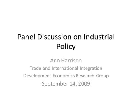 Panel Discussion on Industrial Policy Ann Harrison Trade and International Integration Development Economics Research Group September 14, 2009.