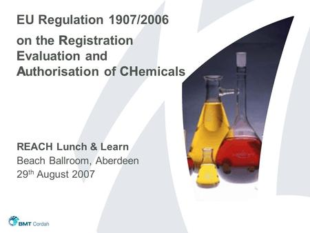 EU Regulation 1907/2006 on the Registration Evaluation and Authorisation of CHemicals REACH Lunch & Learn Beach Ballroom, Aberdeen 29 th August 2007 R.