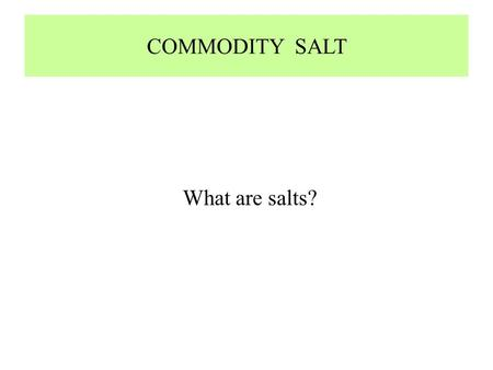 COMMODITY SALT What are salts?. WHAT ARE SALTS?  Formal name for NaCl is Halite  Chemically defined as reaction between Na, Cl and H2O to form NaCl.