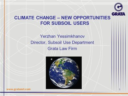 CLIMATE CHANGE – NEW OPPORTUNITIES FOR SUBSOIL USERS Yerzhan Yessimkhanov Director, Subsoil Use Department Grata Law Firm 1.