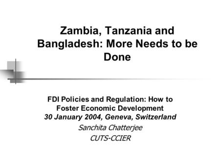 Zambia, Tanzania and Bangladesh: More Needs to be Done FDI Policies and Regulation: How to Foster Economic Development 30 January 2004, Geneva, Switzerland.