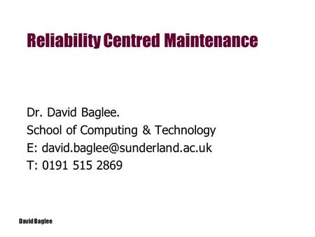 David Baglee Dr. David Baglee. School of Computing & Technology E: T: 0191 515 2869 Reliability Centred Maintenance.