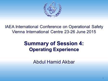 Summary of Session 4: Operating Experience 1 Abdul Hamid Akbar IAEA International Conference on Operational Safety Vienna International Centre 23-26 June.