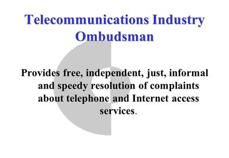Telecommunications Industry Ombudsman Provides free, independent, just, informal and speedy resolution of complaints about telephone and Internet access.