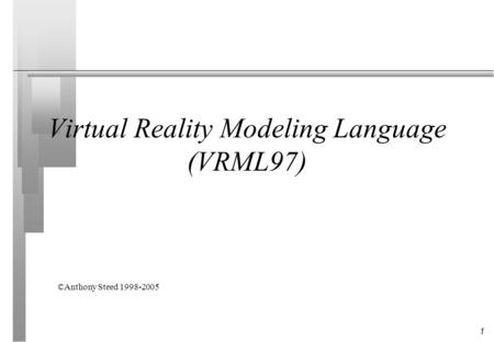 1 Virtual Reality Modeling Language (VRML97) ©Anthony Steed 1998-2005.