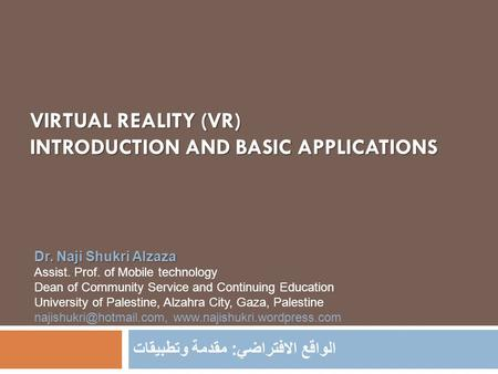 VIRTUAL REALITY (VR) INTRODUCTION AND BASIC APPLICATIONS الواقع الافتراضي : مقدمة وتطبيقات Dr. Naji Shukri Alzaza Assist. Prof. of Mobile technology Dean.