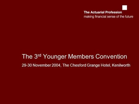 The 3 rd Younger Members Convention 29-30 November 2004, The Chesford Grange Hotel, Kenilworth.