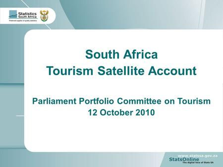 1 South Africa Tourism Satellite Account Parliament Portfolio Committee on Tourism 12 October 2010.
