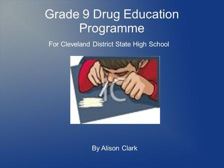 Grade 9 Drug Education Programme For Cleveland District State High School By Alison Clark.
