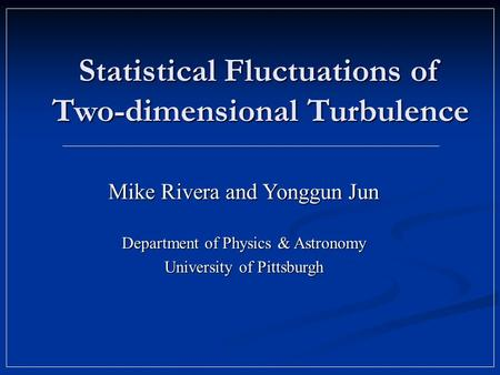 Statistical Fluctuations of Two-dimensional Turbulence Mike Rivera and Yonggun Jun Department of Physics & Astronomy University of Pittsburgh.
