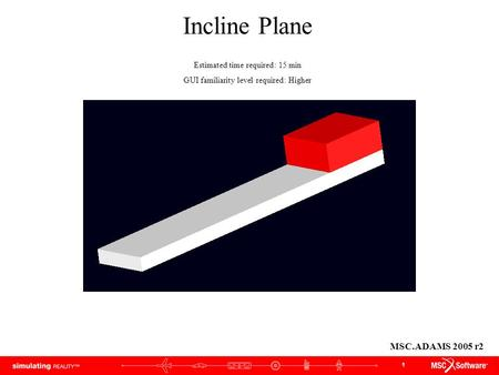 Incline Plane MSC.ADAMS 2005 r2 Estimated time required: 15 min
