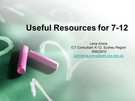 Useful Resources for 7-12 Lena Arena ICT Consultant K-12, Sydney Region 95822810