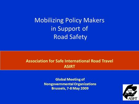 Global Meeting of Nongovernmental Organizations Brussels, 7-8 May 2009 Association for Safe International Road Travel ASIRT Briefing on the Mobilizing.