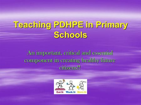 Teaching PDHPE in Primary Schools An important, critical and essential component in creating healthy future citizens!!