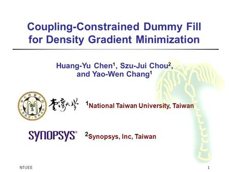 NTUEE 1 Coupling-Constrained Dummy Fill for Density Gradient Minimization Huang-Yu Chen 1, Szu-Jui Chou 2, and Yao-Wen Chang 1 1 National Taiwan University,