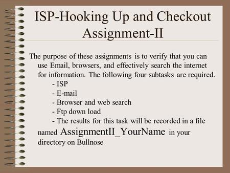 ISP-Hooking Up and Checkout Assignment-II The purpose of these assignments is to verify that you can use Email, browsers, and effectively search the internet.