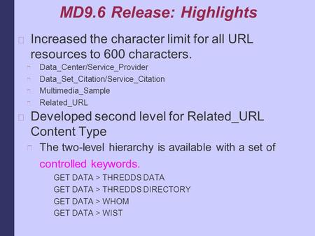 MD9.6 Release: Highlights Increased the character limit for all URL resources to 600 characters. Data_Center/Service_Provider Data_Set_Citation/Service_Citation.