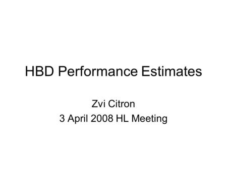 HBD Performance Estimates Zvi Citron 3 April 2008 HL Meeting.