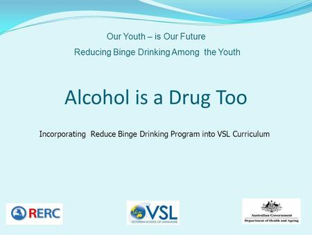 Alcohol is a Drug Too Incorporating Reduce Binge Drinking Program into VSL Curriculum Our Youth – is Our Future Reducing Binge Drinking Among the Youth.