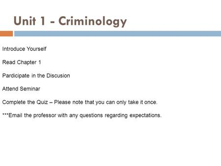 Unit 1 - Criminology Introduce Yourself Read Chapter 1 Pardicipate in the Discusion Attend Seminar Complete the Quiz – Please note that you can only take.