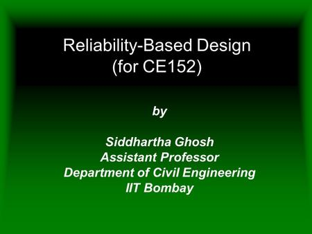 Reliability-Based Design (for CE152) by Siddhartha Ghosh Assistant Professor Department of Civil Engineering IIT Bombay.