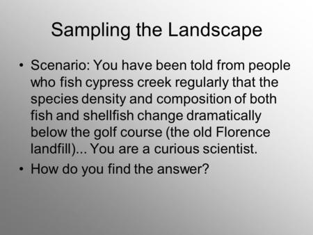 Sampling the Landscape Scenario: You have been told from people who fish cypress creek regularly that the species density and composition of both fish.