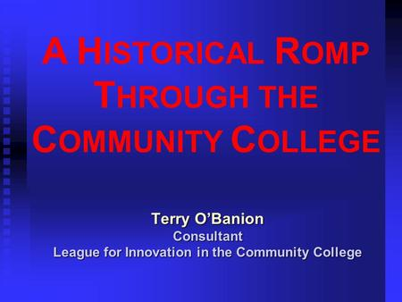 A H ISTORICAL R OMP T HROUGH THE C OMMUNITY C OLLEGE Terry O'Banion Consultant League for Innovation in the Community College.