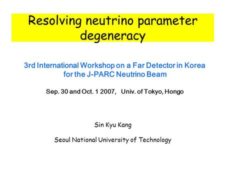 Resolving neutrino parameter degeneracy 3rd International Workshop on a Far Detector in Korea for the J-PARC Neutrino Beam Sep. 30 and Oct. 1 2007, Univ.