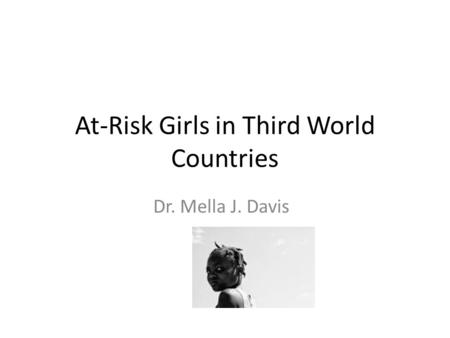 At-Risk Girls in Third World Countries Dr. Mella J. Davis.