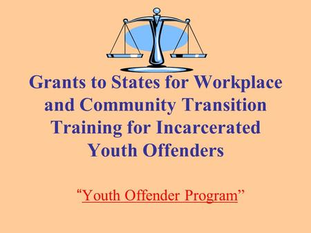 "Grants to States for Workplace and Community Transition Training for Incarcerated Youth Offenders "" Youth Offender Program"""