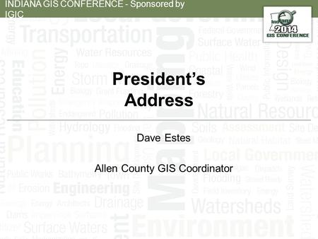 INDIANA GIS CONFERENCE - Sponsored by IGIC President's Address Dave Estes Allen County GIS Coordinator.