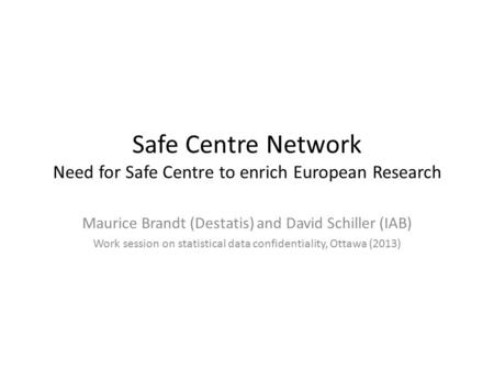 Safe Centre Network Need for Safe Centre to enrich European Research Maurice Brandt (Destatis) and David Schiller (IAB) Work session on statistical data.