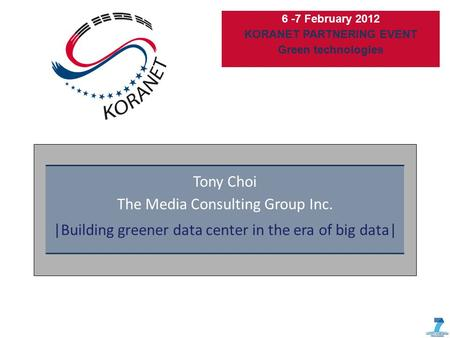 6 -7 February 2012 KORANET PARTNERING EVENT Green technologies Tony Choi The Media Consulting Group Inc. |Building greener data center in the era of big.