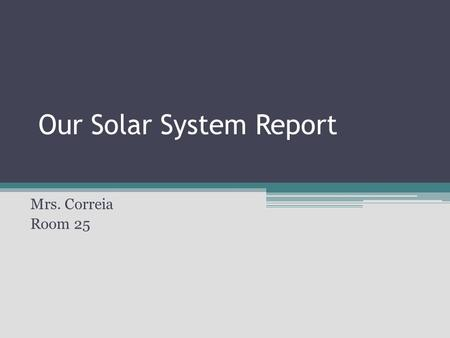 Our Solar System Report Mrs. Correia Room 25. Table of Contents Backgound/Outer space experience Project description Sequence of activities Timeline Rubrics.