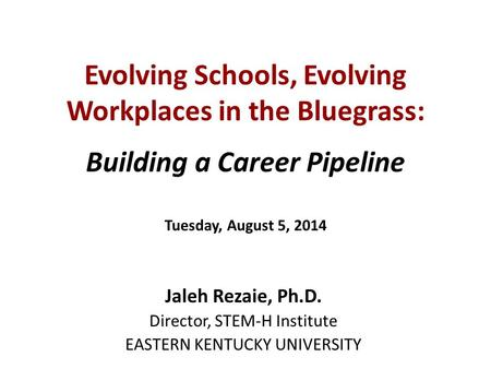 Evolving Schools, Evolving Workplaces in the Bluegrass: Building a Career Pipeline Tuesday, August 5, 2014 Jaleh Rezaie, Ph.D. Director, STEM-H Institute.