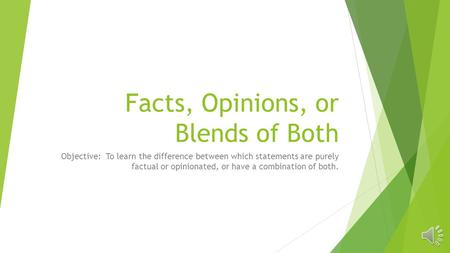 Facts, Opinions, or Blends of Both Objective: To learn the difference between which statements are purely factual or opinionated, or have a combination.