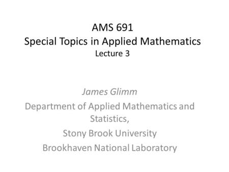 AMS 691 Special Topics in Applied Mathematics Lecture 3 James Glimm Department of Applied Mathematics and Statistics, Stony Brook University Brookhaven.