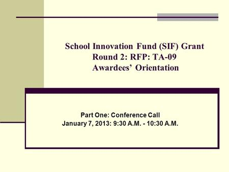 School Innovation Fund (SIF) Grant Round 2: RFP: TA-09 Awardees' Orientation Part One: Conference Call January 7, 2013: 9:30 A.M. - 10:30 A.M.