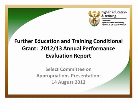 Further Education and Training Conditional Grant: 2012/13 Annual Performance Evaluation Report Select Committee on Appropriations Presentation: 14 August.
