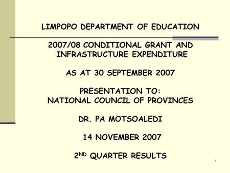 1 LIMPOPO DEPARTMENT OF EDUCATION 2007/08 CONDITIONAL GRANT AND INFRASTRUCTURE EXPENDITURE AS AT 30 SEPTEMBER 2007 PRESENTATION TO: NATIONAL COUNCIL OF.