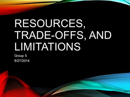 RESOURCES, TRADE-OFFS, AND LIMITATIONS Group 5 8/27/2014.
