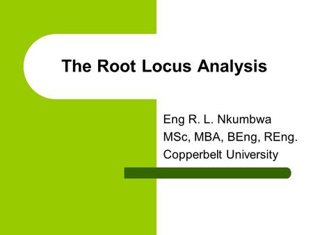 The Root Locus Analysis Eng R. L. Nkumbwa MSc, MBA, BEng, REng. Copperbelt University.